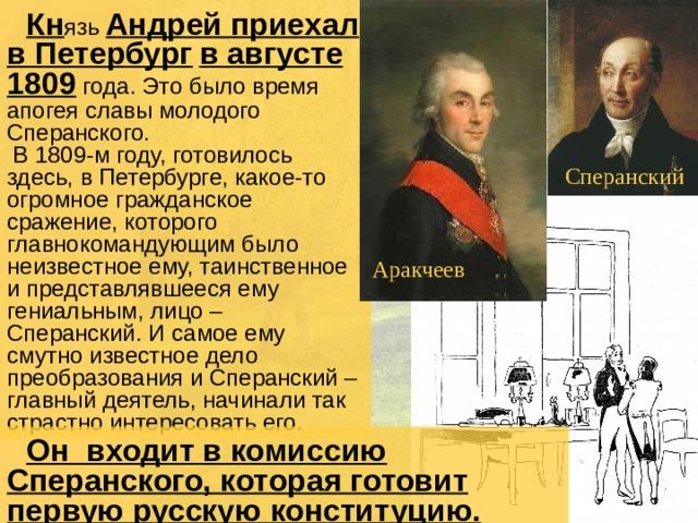 Кн язь Андрей приехал в Петербург  в августе 1809 года. Это было время апогея славы молодого Сперанского.  В 1809-м году, готовилось здесь, в Петербурге, какое-то огромное гражданское сражение, которого главнокомандующим было неизвестное ему, таинственное и представлявшееся ему гениальным, лицо – Сперанский. И самое ему смутно известное дело преобразования и Сперанский – главный деятель, начинали так страстно интересовать его. Сперанский Аракчеев  Он входит в комиссию Сперанского, которая готовит первую русскую конституцию.