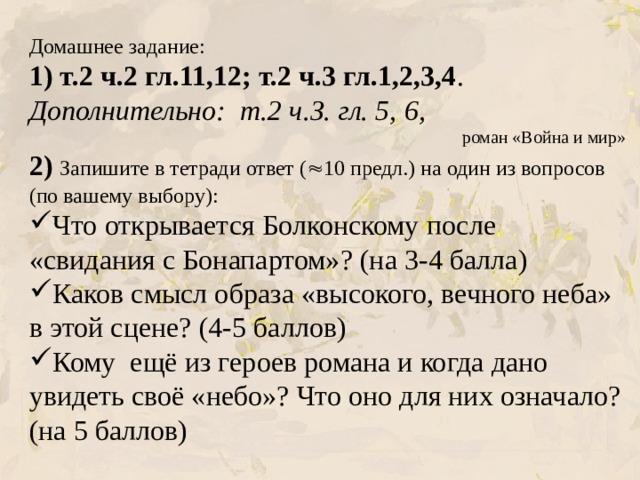 Домашнее задание:  1) т.2 ч.2 гл.11,12; т.2 ч.3 гл.1,2,3,4 . Дополнительно: т.2 ч.З. гл. 5, 6, роман «Война и мир» 2) Запишите в тетради ответ (  10 предл.) на один из вопросов (по вашему выбору):