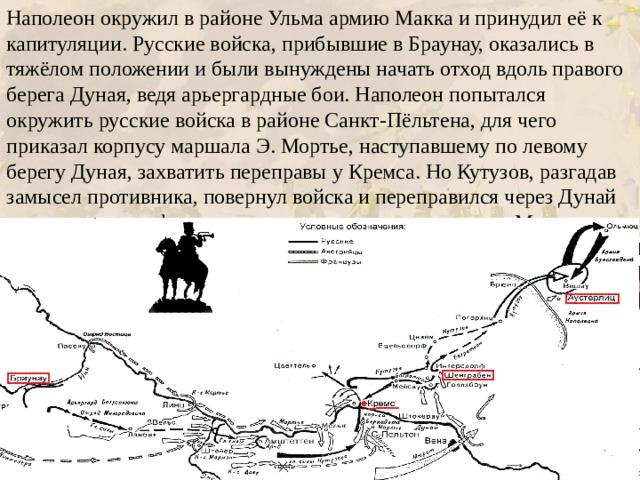 Наполеон окружил в районеУльмаармию Макка и принудил её к капитуляции. Русские войска, прибывшие в Браунау, оказались в тяжёлом положении и были вынуждены начать отход вдоль правого берега Дуная, ведя арьергардные бои. Наполеон попытался окружить русские войска в районе Санкт-Пёльтена, для чего приказал корпусу маршала Э. Мортье, наступавшему по левому берегу Дуная, захватить переправы у Кремса. Но Кутузов, разгадав замысел противника, повернул войска и переправился через Дунай раньше подхода французов, а затем поражение корпусу Мортье.