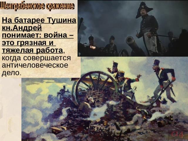 На батарее Тушина кн.Андрей понимает: война – это грязная и тяжелая работа , когда совершается античеловеческое дело .