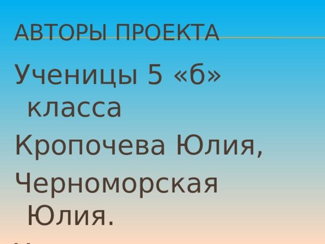 Авторы проекта Ученицы 5 «б» класса Кропочева Юлия, Черноморская Юлия. Учитель: В.А.Березка.