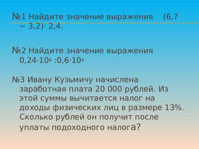 № 1 Найдите значение выражения  (6,7 − 3,2)· 2,4. № 2 Найдите значение выражения  0,24·10 6 :0,6·10 4 № 3 Ивану Кузьмичу начислена заработная плата 20 000 рублей. Из этой суммы вычитается налог на доходы физических лиц в размере 13%. Сколько рублей он получит после уплаты подоходного налог а?