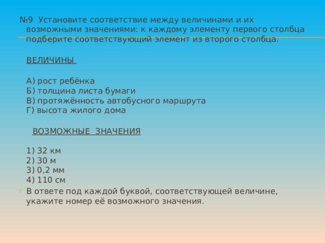 № 9 Установите соответствие между величинами и их возможными значениями: к каждому элементу первого столбца подберите соответствующий элемент из второго столбца.  ВЕЛИЧИНЫ  А) рост ребёнка  Б) толщина листа бумаги  В) протяжённость автобусного маршрута  Г) высота жилого дома    ВОЗМОЖНЫЕ ЗНАЧЕНИЯ    1) 32 км  2) 30 м  3) 0,2 мм  4) 110 см