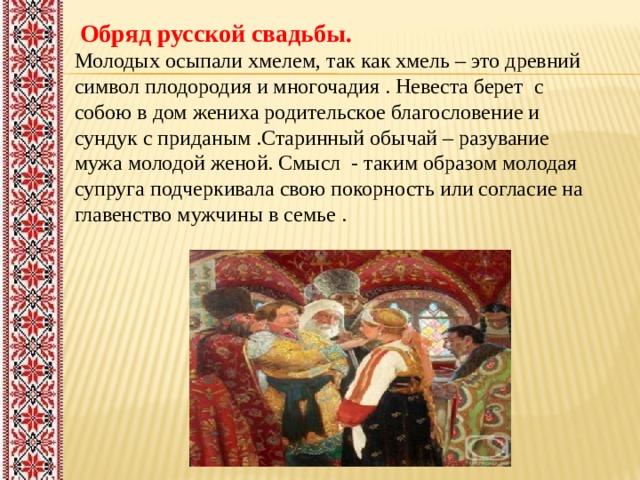Обряд русской свадьбы. Молодых осыпали хмелем, так как хмель – это древний символ плодородия и многочадия . Невеста берет с собою в дом жениха родительское благословение и сундук с приданым .Старинный обычай – разувание мужа молодой женой. Смысл - таким образом молодая супруга подчеркивала свою покорность или согласие на главенство мужчины в семье .