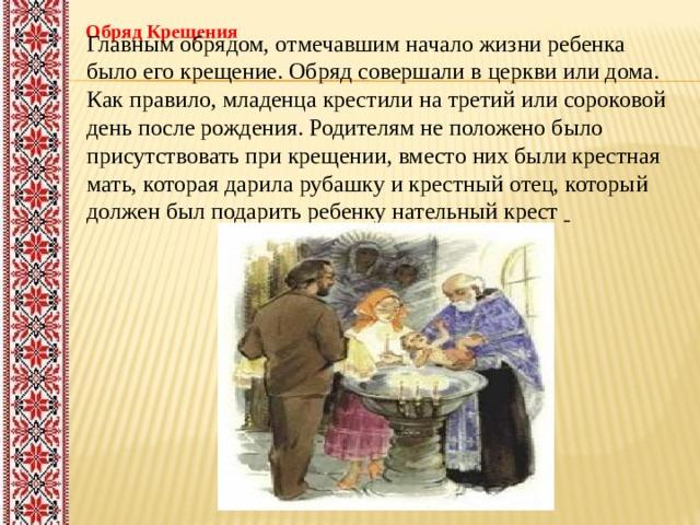 Обряд Крещения Главным обрядом, отмечавшим начало жизни ребенка было его крещение. Обряд совершали в церкви или дома. Как правило, младенца крестили на третий или сороковой день после рождения. Родителям не положено было присутствовать при крещении, вместо них были крестная мать, которая дарила рубашку и крестный отец, который должен был подарить ребенку нательный крест