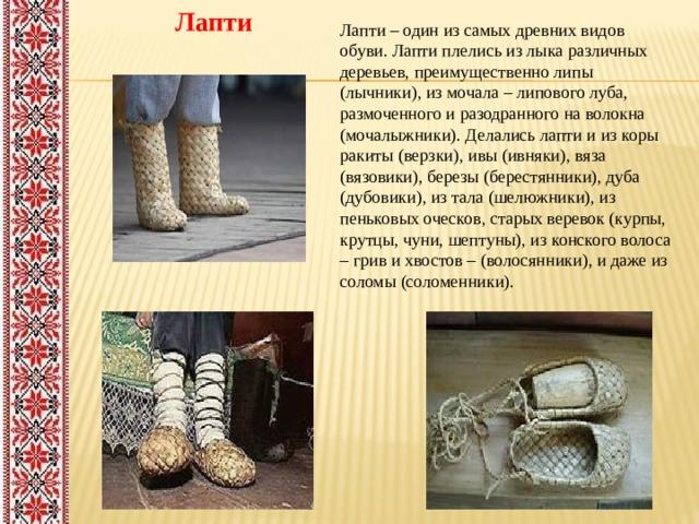 Лапти Лапти– один изсамых древних видов обуви. Лапти плелись из лыка различных деревьев, преимущественно липы (лычники), из мочала – липового луба, размоченного и разодранного на волокна (мочалыжники). Делались лапти и из коры ракиты (верзки), ивы (ивняки), вяза (вязовики), березы (берестянники), дуба (дубовики), из тала (шелюжники), из пеньковых оческов, старых веревок (курпы, крутцы, чуни, шептуны), из конского волоса – грив и хвостов – (волосянники), и даже из соломы (соломенники).