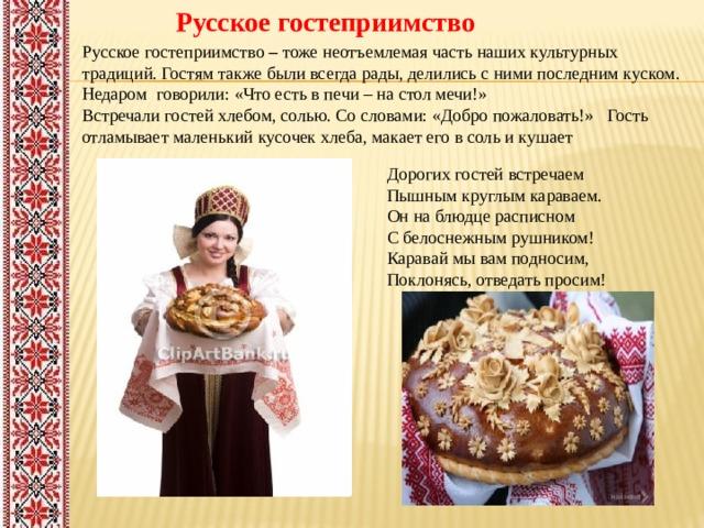 Русское гостеприимство Русское гостеприимство – тоже неотъемлемая часть наших культурных традиций. Гостям также были всегда рады, делились с ними последним куском. Недаром говорили: «Что есть в печи – на стол мечи!» Встречали гостей хлебом, солью. Со словами: «Добро пожаловать!» Гость отламывает маленький кусочек хлеба, макает его в соль и кушает Дорогих гостей встречаем  Пышным круглым караваем.  Он на блюдце расписном  С белоснежным рушником!  Каравай мы вам подносим,  Поклонясь, отведать просим!