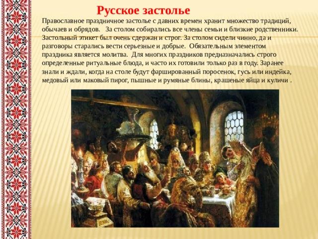 Русское застолье Православное праздничное застолье с давних времен хранит множество традиций, обычаев и обрядов. За столом собирались все члены семьи и близкие родственники. Застольный этикет был очень сдержан и строг. За столом сидели чинно, да и разговоры старались вести серьезные и добрые. Обязательным элементом праздника является молитва. Для многих праздников предназначались строго определенные ритуальные блюда, и часто их готовили только раз в году. Заранее знали и ждали, когда на столе будут фаршированный поросенок, гусь или индейка, медовый или маковый пирог, пышные и румяные блины, крашеные яйца и куличи .