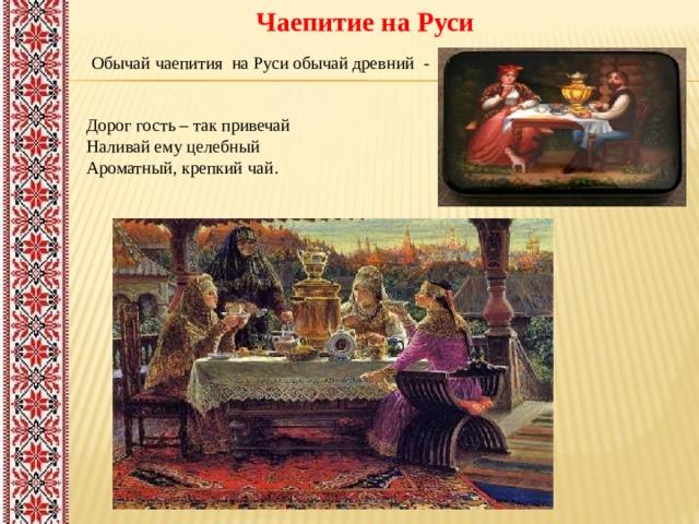 Чаепитие на Руси    Обычай чаепития на Руси обычай древний -   Дорог гость – так привечай  Наливай ему целебный  Ароматный, крепкий чай .