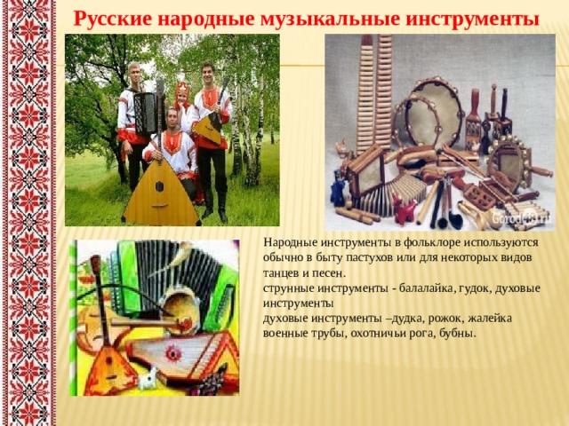 Русские народные музыкальные инструменты Народные инструменты в фольклоре используются обычно в быту пастухов или для некоторых видов танцев и песен. струнные инструменты - балалайка, гудок, духовые инструменты духовые инструменты –дудка, рожок, жалейка военные трубы, охотничьи рога, бубны.