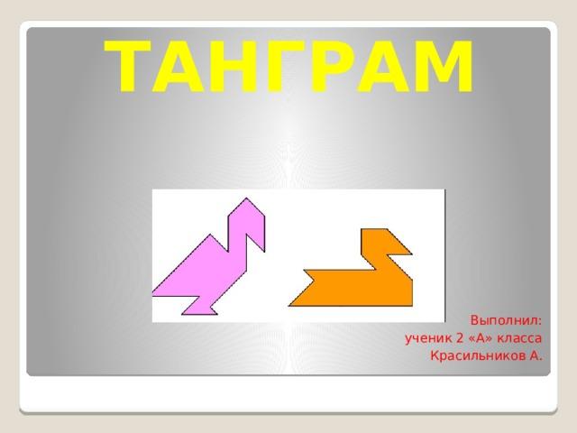 ТАНГРАМ   Выполнил: ученик 2 «А» класса Красильников А.