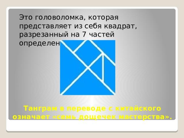 Это головоломка, которая представляет из себя квадрат, разрезанный на 7 частей определенным образом. Танграмв переводе с китайского означает «семь дощечек мастерства».