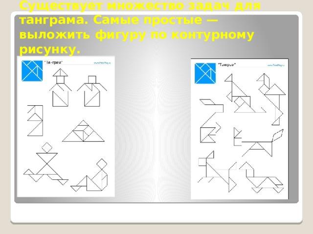 Существует множество задач для танграма. Самые простые— выложить фигуру по контурному рисунку.