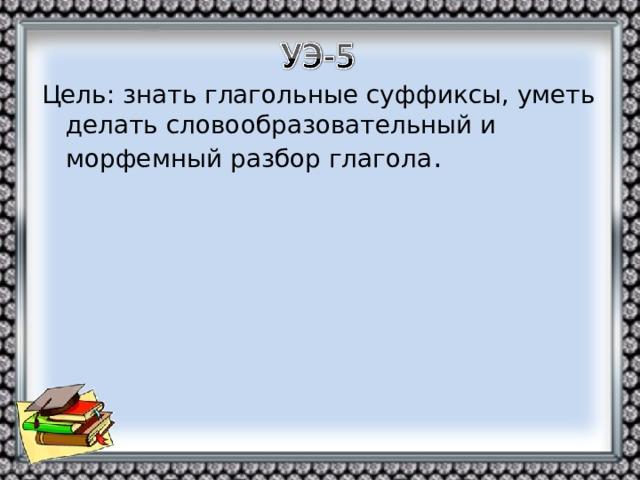Цель: знать глагольные суффиксы, уметь делать словообразовательный и морфемный разбор глагола .