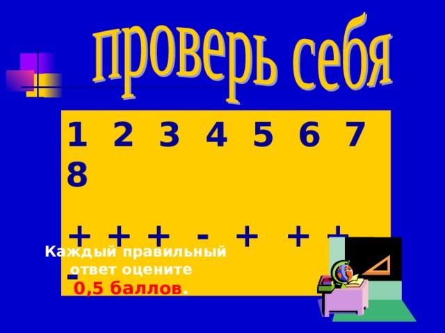 1 2 3 4 5 6 7 8 + + + - + + + -  Каждый правильный ответ оцените 0,5 баллов .