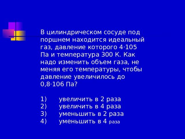 В цилиндрическом сосуде под поршнем находится идеальный газ, давление которого 4·105 Па и температура 300 К. Как надо изменить объем газа, не меняя его температуры, чтобы давление увеличилось до 0,8·106 Па? 1)  увеличить в 2 раза 2)  увеличить в 4 раза 3)  уменьшить в 2 раза 4)  уменьшить в 4 раза