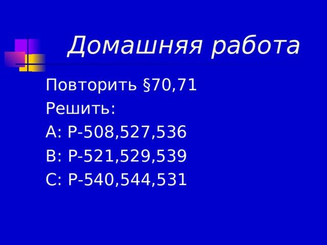 Домашняя работа Повторить § 70,71 Решить: А: Р-508,527,536 В: Р-521,529,539 С: Р-540,544,531