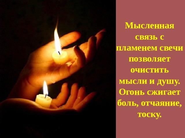 Мысленная связь с пламенем свечи позволяет очистить мысли и душу. Огонь сжигает боль, отчаяние, тоску.