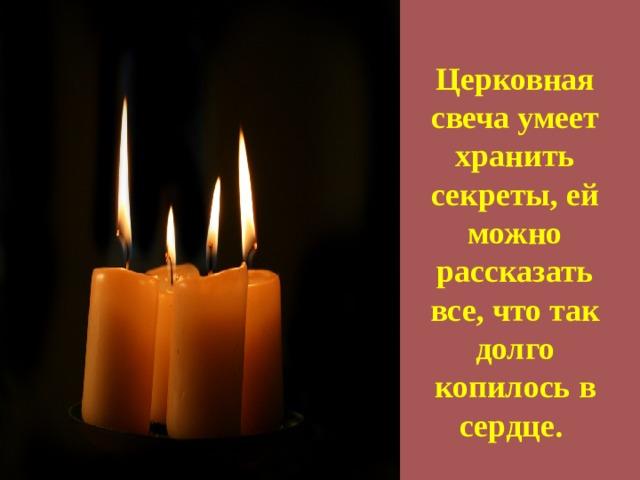 Церковная свеча умеет хранить секреты, ей можно рассказать все, что так долго копилось в сердце.