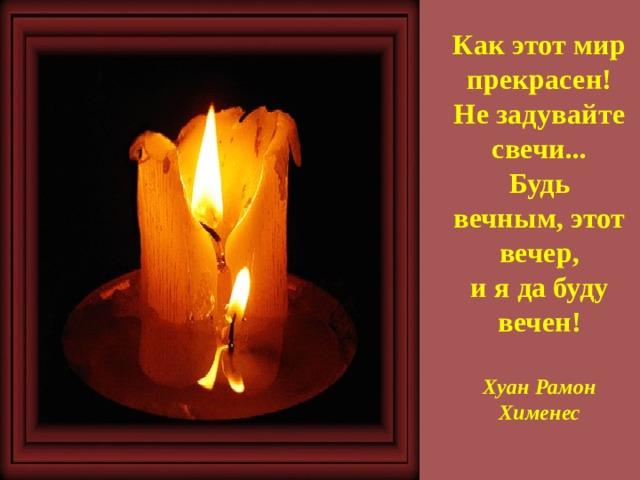 Как этот мир прекрасен!  Незадувайте свечи...  Будь вечным, этот вечер,  иядабуду вечен!   Хуан Рамон Хименес