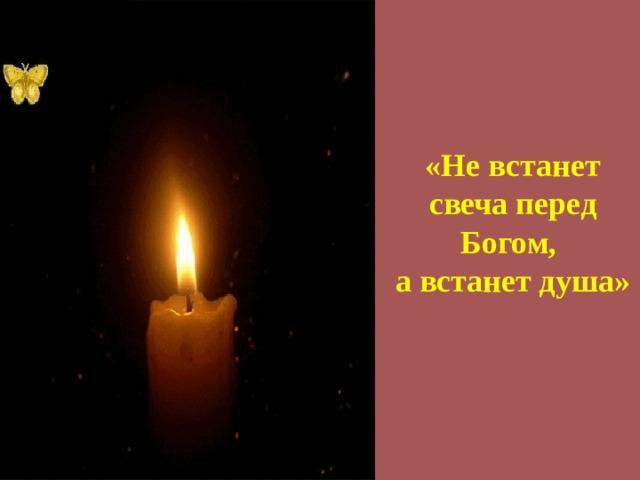 «Не встанет свеча перед Богом,  а встанет душа»