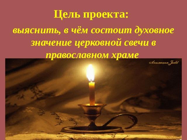 Цель проекта: выяснить, в чём состоит духовное значение церковной свечи в православном храме