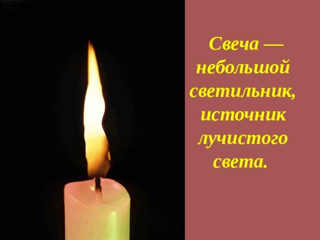 Свеча — небольшой светильник, источник лучистого света.