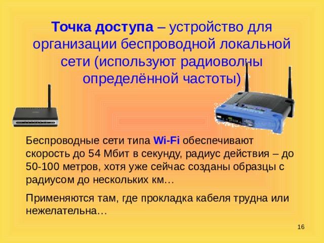 Точка доступа – устройство для организации беспроводной локальной сети (используют радиоволны определённой частоты) Беспроводные сети типа Wi-Fi обеспечивают скорость до 54 Мбит в секунду, радиус действия – до 50-100 метров, хотя уже сейчас созданы образцы с радиусом до нескольких км… Применяются там, где прокладка кабеля трудна или нежелательна…