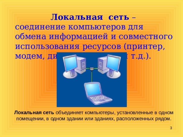 Локальная сеть  – соединение компьютеров для обмена информацией и совместного использования ресурсов (принтер, модем, дисковая память и т.д.). Локальная сеть объединяет компьютеры, установленные в одном помещении, в одном здании или зданиях, расположенных рядом.