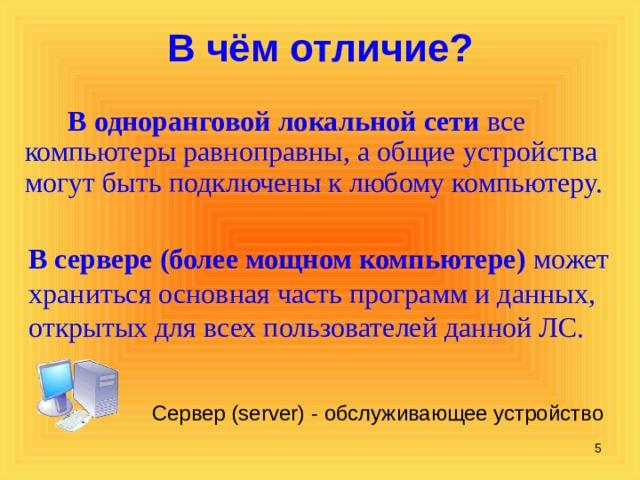 В чём отличие?  В  одноранговой  локальной сети все компьютеры равноправны, а общие устройства могут быть подключены к любому компьютеру. В сервере (более мощном компьютере) может храниться основная часть программ и данных, открытых для всех пользователей данной ЛС. Сервер (server) - обслуживающее устройство