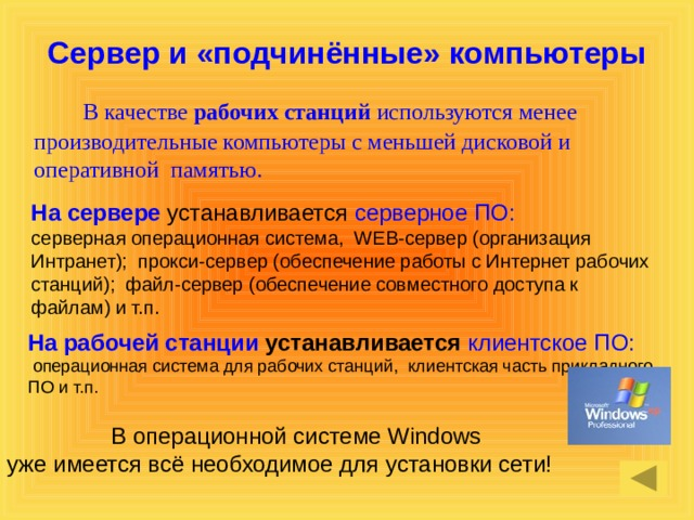 Сервер и «подчинённые» компьютеры  В качестве рабочих станций используются менее производительные компьютеры с меньшей дисковой и оперативной памятью.  На сервере устанавливается серверное ПО: серверная операционная система, WEB-сервер (организация Интранет); прокси-сервер (обеспечение работы с Интернет рабочих станций); файл-сервер (обеспечение совместного доступа к файлам) и т.п. На рабочей станции устанавливается клиентское ПО:  операционная система для рабочих станций, клиентская часть прикладного ПО и т.п. В операционной системе Windows уже имеется всё необходимое для установки сети!