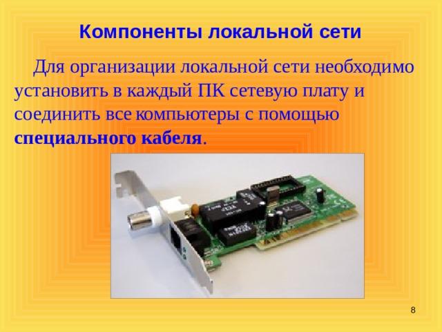 Компоненты локальной сети  Для организации локальной сети необходимо установить в каждый ПК сетевую плату и соединить все  компьютеры с помощью специального кабеля .