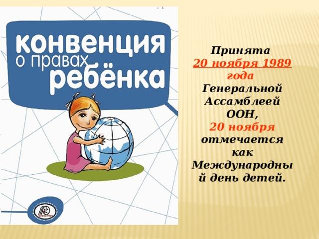 Принята  20 ноября 1989 года  Генеральной Ассамблеей ООН,  20 ноября отмечается как Международный день детей.