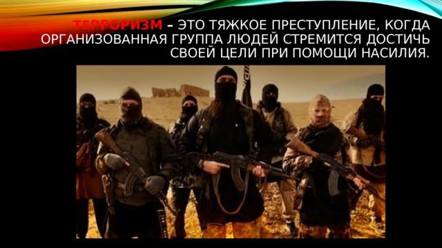 Терроризм – это тяжкое преступление, когда организованная группа людей стремится достичь своей цели при помощи насилия.