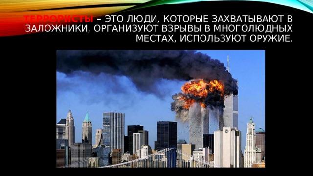 Террористы – это люди, которые захватывают в заложники, организуют взрывы в многолюдных местах, используют оружие.