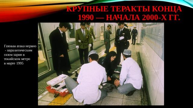крупные теракты конца 1990 — начала 2000-х гг. Газовая атака нервно  - паралитическим газом зарин в токийском метро в марте 1995