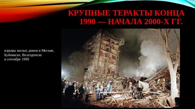 крупные теракты конца 1990 — начала 2000-х гг. взрывы жилых домов в Москве, Буйнакске, Волгодонске в сентябре 1999
