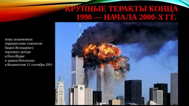 крупные теракты конца 1990 — начала 2000-х гг. атака захваченных террористами самолетов башен Всемирного торгового центра в Нью-Йорке и здания Пентагона в Вашингтоне 11 сентября 2001
