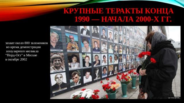 """крупные теракты конца 1990 — начала 2000-х гг. захват около 800 заложников  во время демонстрации  популярного мюзикла """" Норд-Ост"""" в Москве в октябре 2002"""