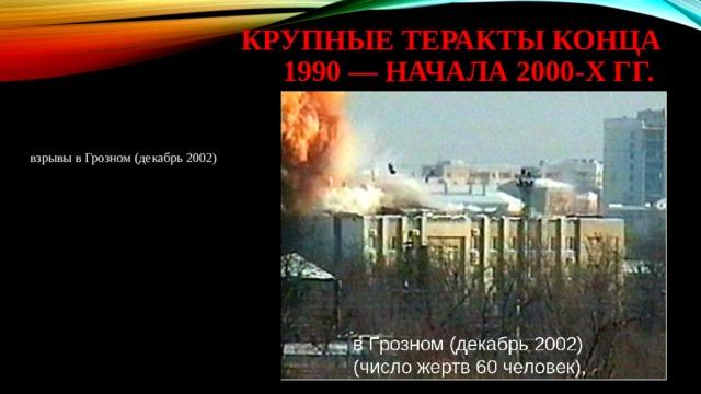 крупные теракты конца 1990 — начала 2000-х гг. взрывы в Грозном (декабрь 2002)