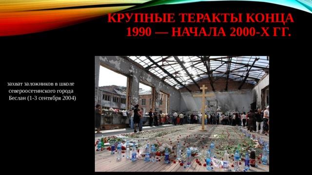 крупные теракты конца 1990 — начала 2000-х гг. захват заложников в школе  североосетинского города  Беслан (1-3 сентября 2004)