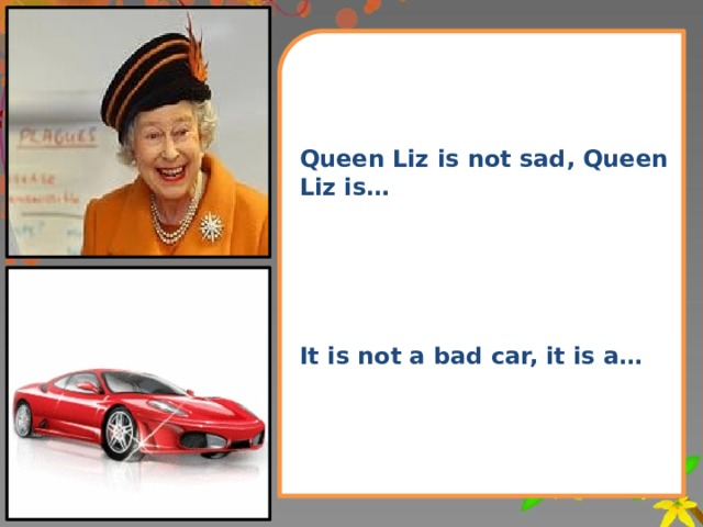 Queen Liz is not sad, Queen Liz is…      It is not a bad car, it is a…
