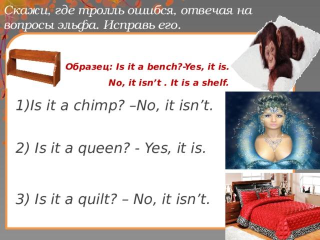 Скажи, где тролль ошибся, отвечая на вопросы эльфа. Исправь его.  Образец: Is it a bench?-Yes, it is.  No, it isn't . It is a shelf. 1)Is it a chimp? –No, it isn't.  2) Is it a queen? - Yes, it is.   3) Is it a quilt? – No, it isn't.