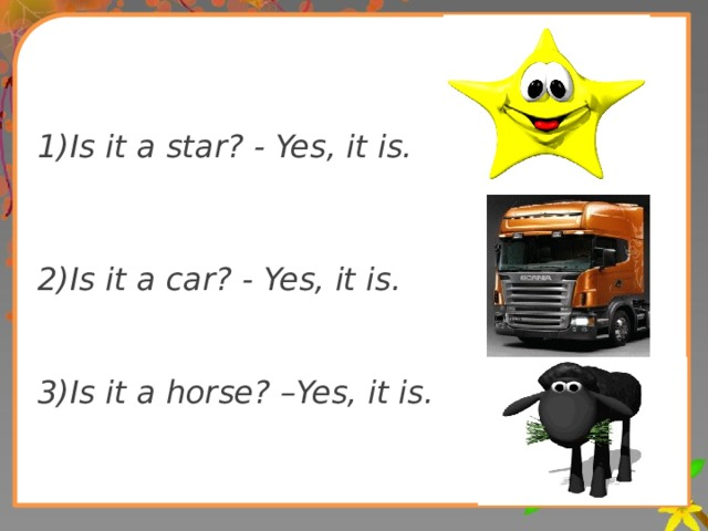 1)Is it a star? - Yes, it is.   2)Is it a car? - Yes, it is.   3)Is it a horse? –Yes, it is.