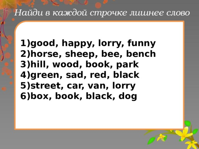 Найди в каждой строчке лишнее слово 1)good, happy, lorry, funny 2)horse, sheep, bee, bench 3)hill, wood, book, park 4)green, sad, red, black 5)street, car, van, lorry 6)box, book, black, dog