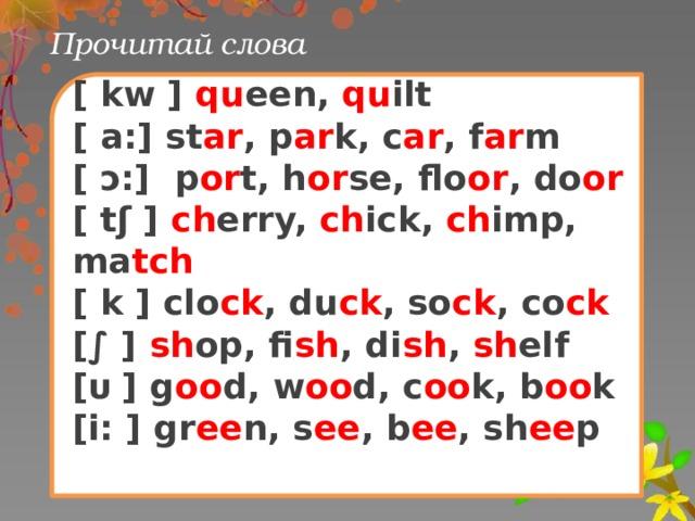 Прочитай слова [ kw ] qu een, qu ilt [ a:] st ar , p ar k, c ar , f ar m [ ɔ:] p or t, h or se, flo or , do or [ tʃ ] ch erry, ch ick, ch imp, ma tch [ k ] clo ck , du ck , so ck , co ck [∫ ] sh op, fi sh , di sh , sh elf [ᴜ ] g oo d, w oo d, c oo k, b oo k [i: ] gr ee n, s ee , b ee , sh ee p