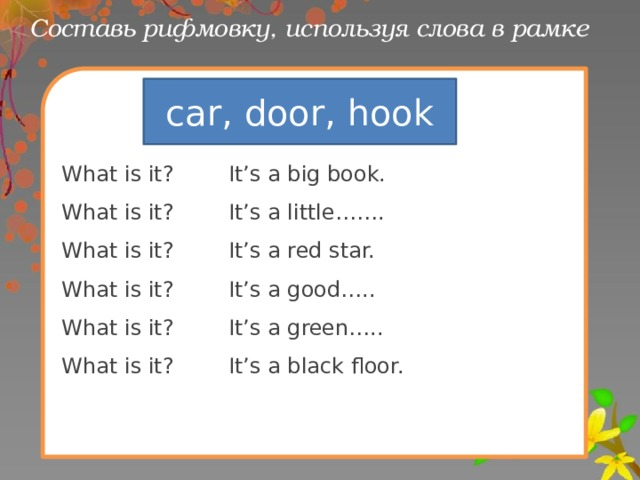 Составь рифмовку, используя слова в рамке What is it? It's a big book. What is it? It's a little……. What is it? It's a red star. What is it? It's a good….. What is it? It's a green….. What is it? It's a black floor. car, door, hook
