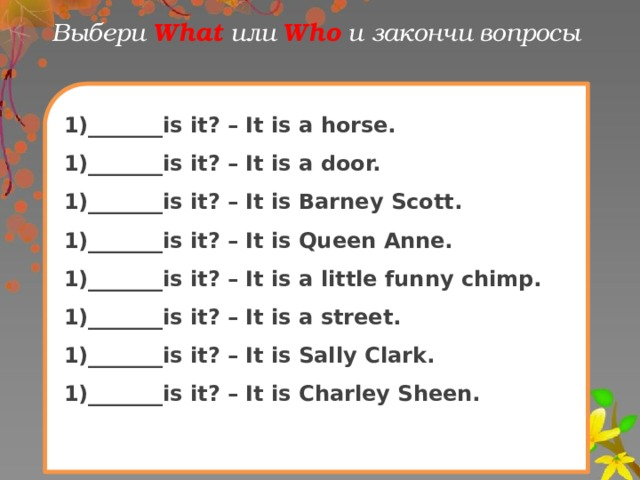 Выбери What  или Who и закончи вопрoсы 1)_______is it? – It is a horse. 1)_______is it? – It is a door. 1)_______is it? – It is Barney Scott. 1)_______is it? – It is Queen Anne. 1)_______is it? – It is a little funny chimp. 1)_______is it? – It is a street. 1)_______is it? – It is Sally Clark. 1)_______is it? – It is Charley Sheen.