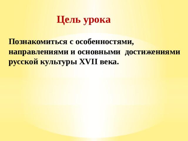 Цель урока Познакомиться с особенностями, направлениями и основными достижениями русской культуры XVII века.