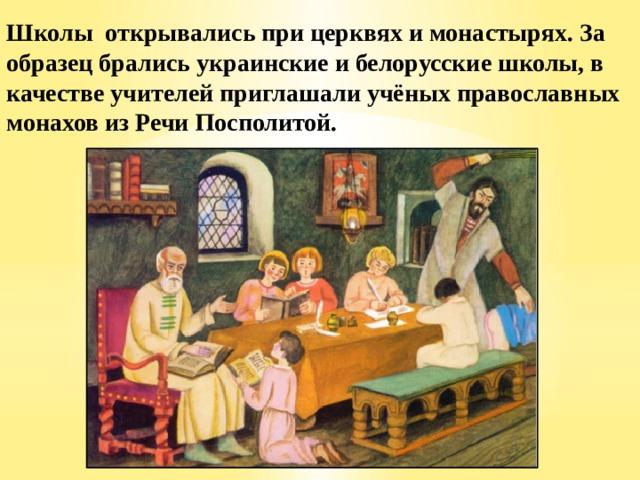 Школы открывались при церквях и монастырях. За образец брались украинские и белорусские школы, в качестве учителей приглашали учёных православных монахов из Речи Посполитой.
